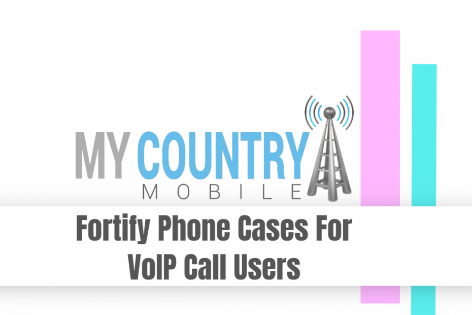Fortify Phone Cases For VoIP Call Users - My Country Mobile